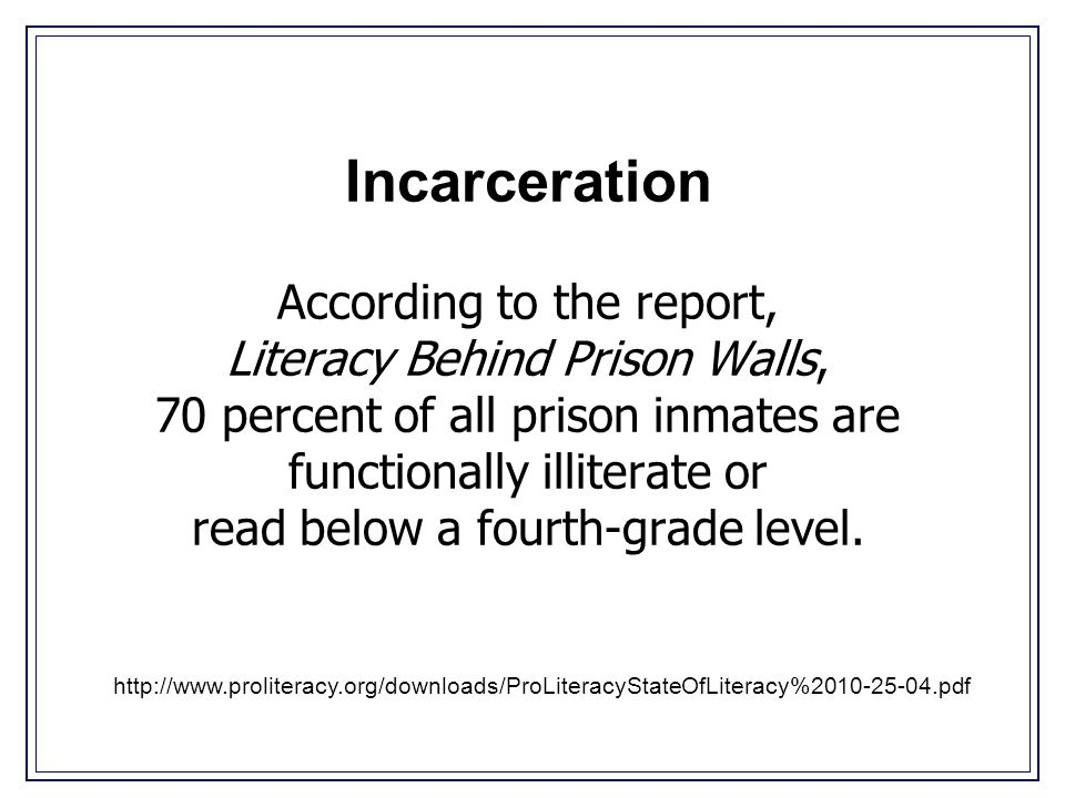 Incarceration According to the report, Literacy Behind Prison Walls, 70 percent of all prison inmates are functionally illiterate or read below a fourth-grade level.