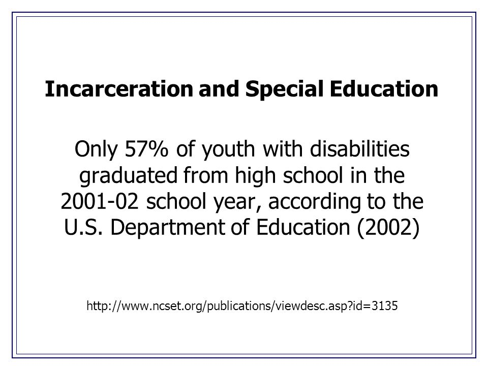 Incarceration and Special Education Only 57% of youth with disabilities graduated from high school in the 2001-02 school year, according to the U.S.