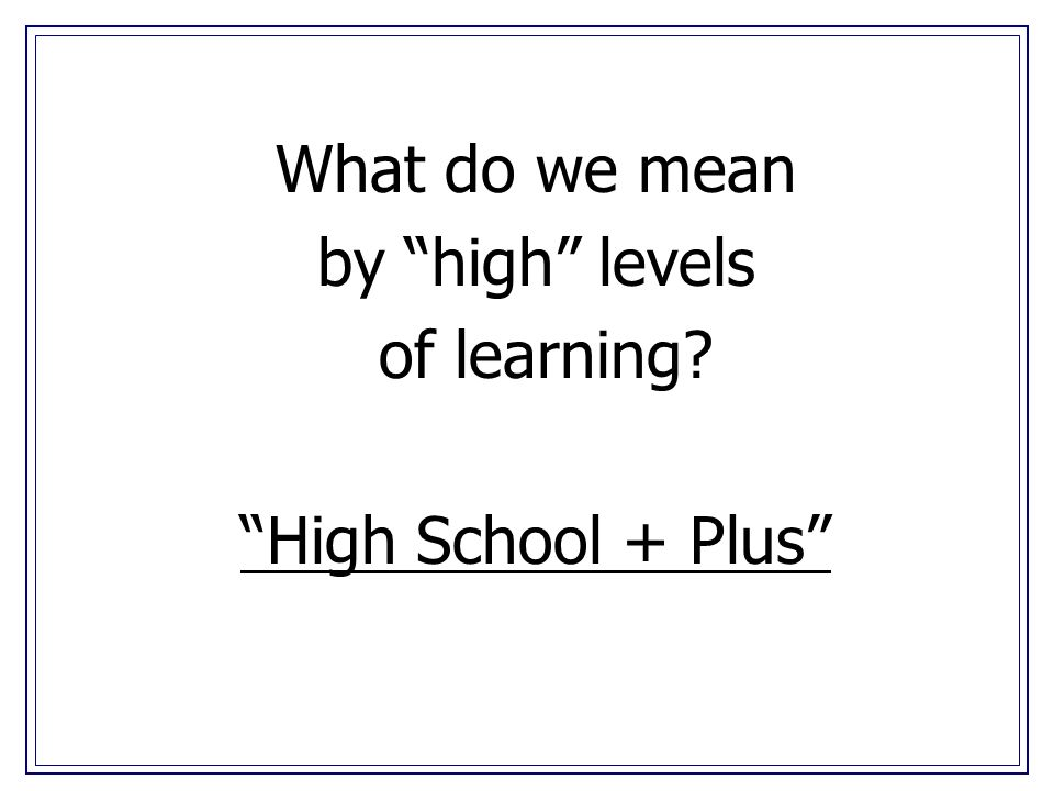 What do we mean by high levels of learning High School + Plus