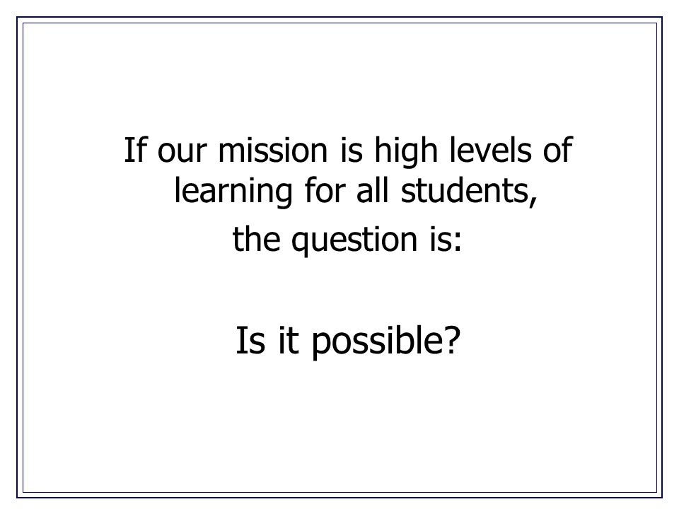 If our mission is high levels of learning for all students, the question is: Is it possible