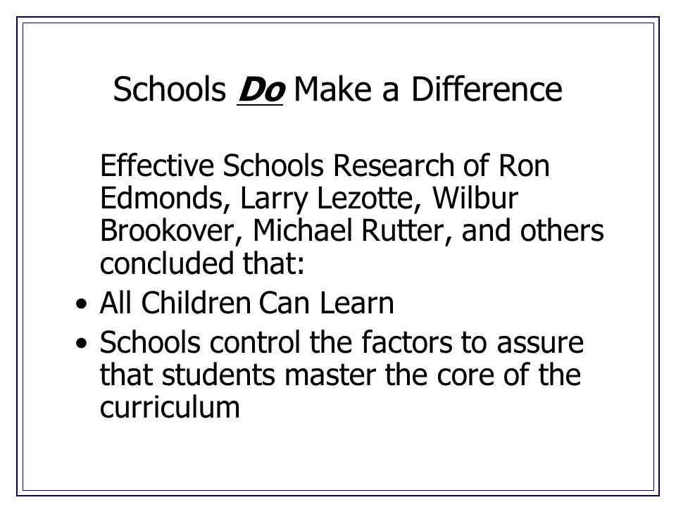 Schools Do Make a Difference Effective Schools Research of Ron Edmonds, Larry Lezotte, Wilbur Brookover, Michael Rutter, and others concluded that: All Children Can Learn Schools control the factors to assure that students master the core of the curriculum