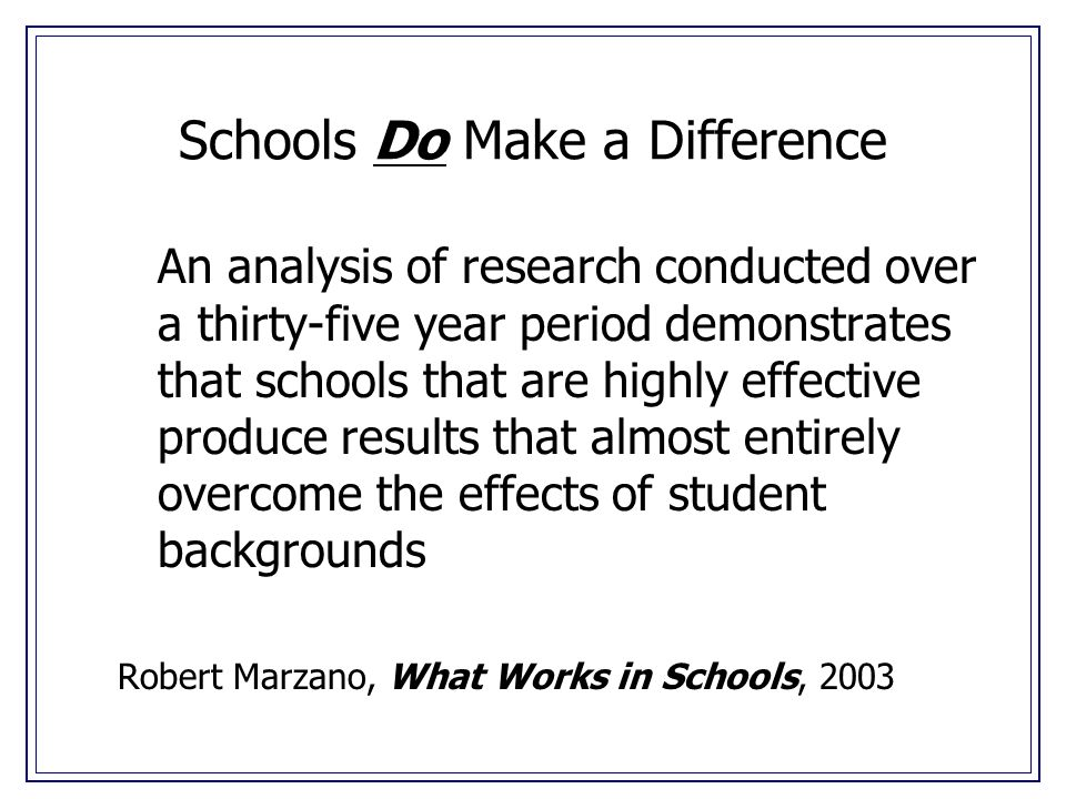 Schools Do Make a Difference An analysis of research conducted over a thirty-five year period demonstrates that schools that are highly effective produce results that almost entirely overcome the effects of student backgrounds Robert Marzano, What Works in Schools, 2003