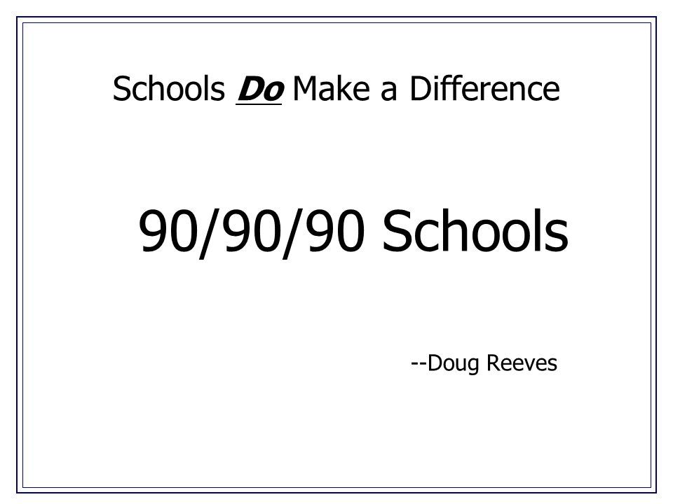 Schools Do Make a Difference 90/90/90 Schools --Doug Reeves
