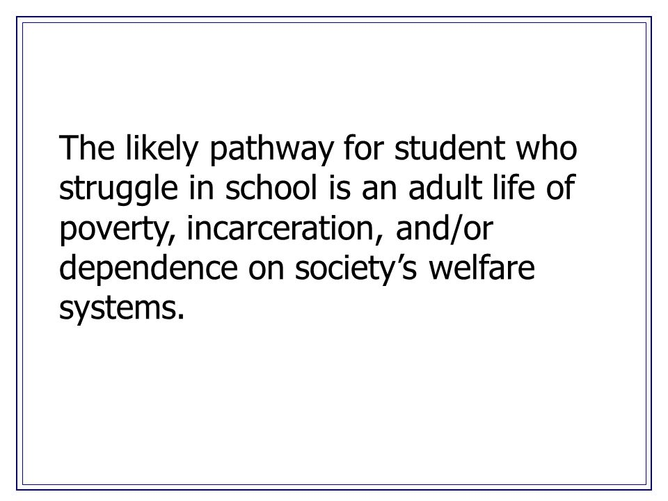 The likely pathway for student who struggle in school is an adult life of poverty, incarceration, and/or dependence on societys welfare systems.