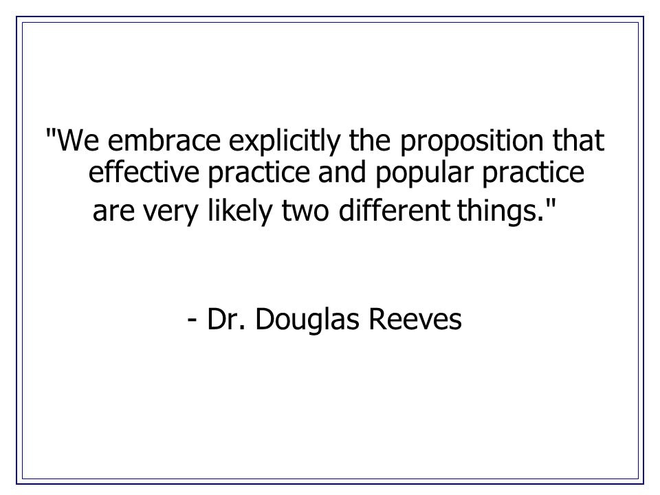We embrace explicitly the proposition that effective practice and popular practice are very likely two different things. - Dr.