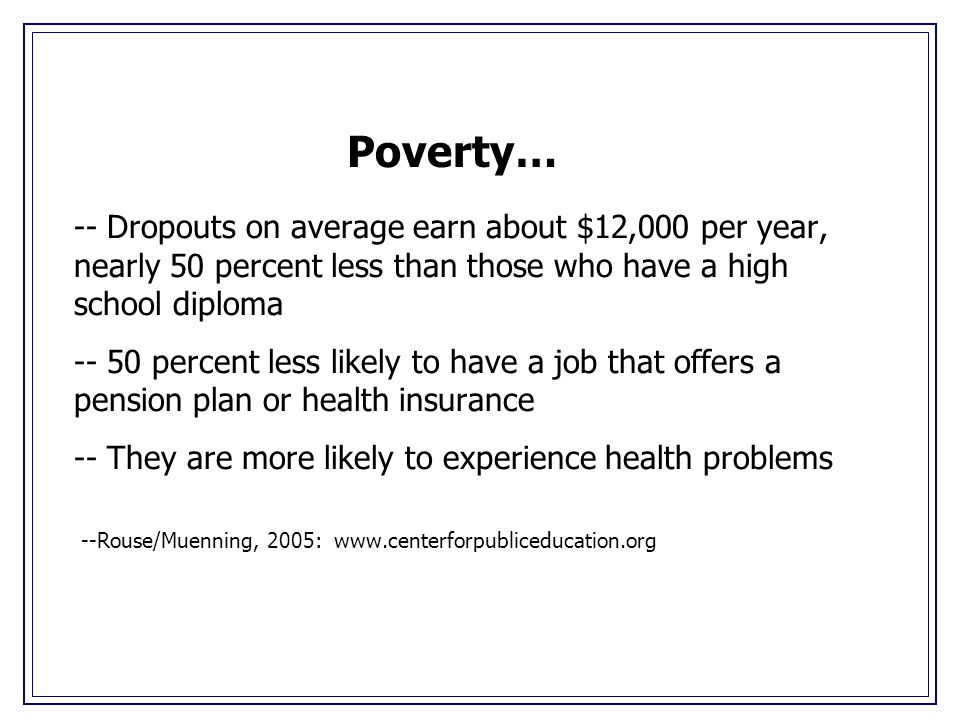 -- Dropouts on average earn about $12,000 per year, nearly 50 percent less than those who have a high school diploma -- 50 percent less likely to have a job that offers a pension plan or health insurance -- They are more likely to experience health problems --Rouse/Muenning, 2005: www.centerforpubliceducation.org Poverty…