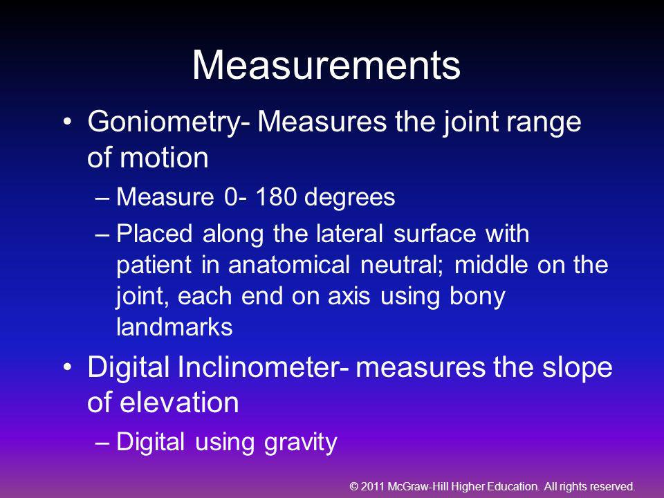 © 2011 McGraw-Hill Higher Education. All rights reserved. Measurements Goniometry- Measures the joint range of motion –Measure 0- 180 degrees –Placed