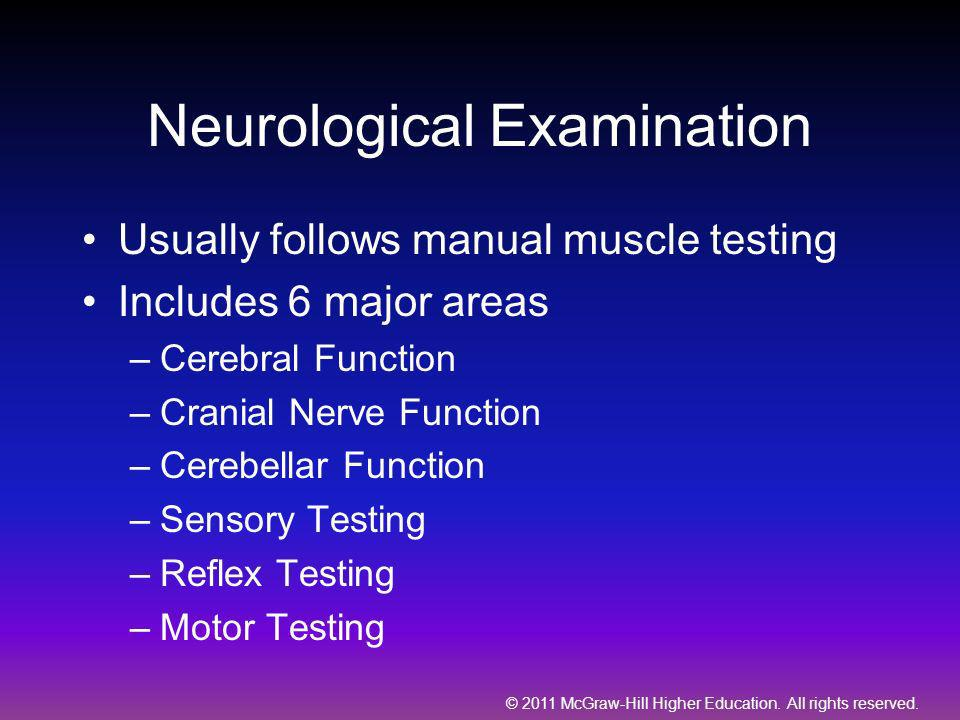 © 2011 McGraw-Hill Higher Education. All rights reserved. Neurological Examination Usually follows manual muscle testing Includes 6 major areas –Cereb