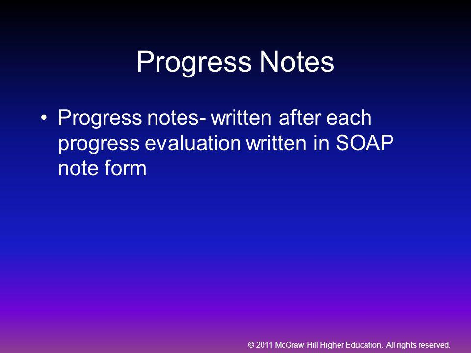 © 2011 McGraw-Hill Higher Education. All rights reserved. Progress Notes Progress notes- written after each progress evaluation written in SOAP note f