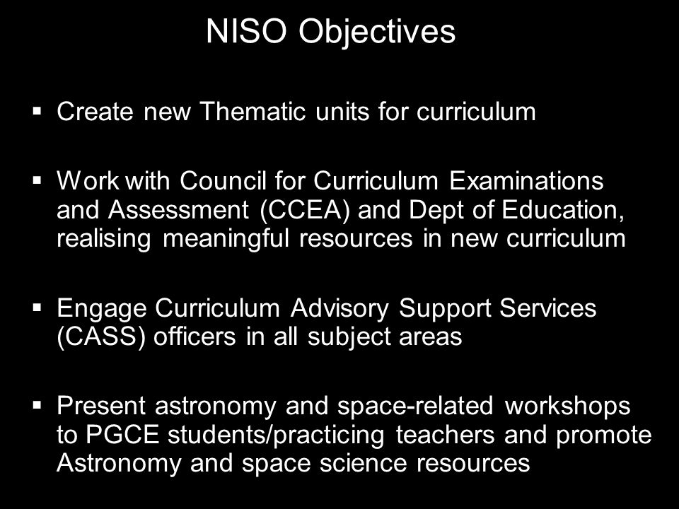 NISO Objectives Create new Thematic units for curriculum Work with Council for Curriculum Examinations and Assessment (CCEA) and Dept of Education, realising meaningful resources in new curriculum Engage Curriculum Advisory Support Services (CASS) officers in all subject areas Present astronomy and space-related workshops to PGCE students/practicing teachers and promote Astronomy and space science resources