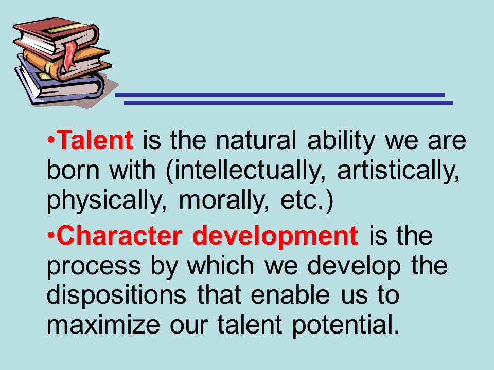 Talent is the natural ability we are born with (intellectually, artistically, physically, morally, etc.) Character development is the process by which