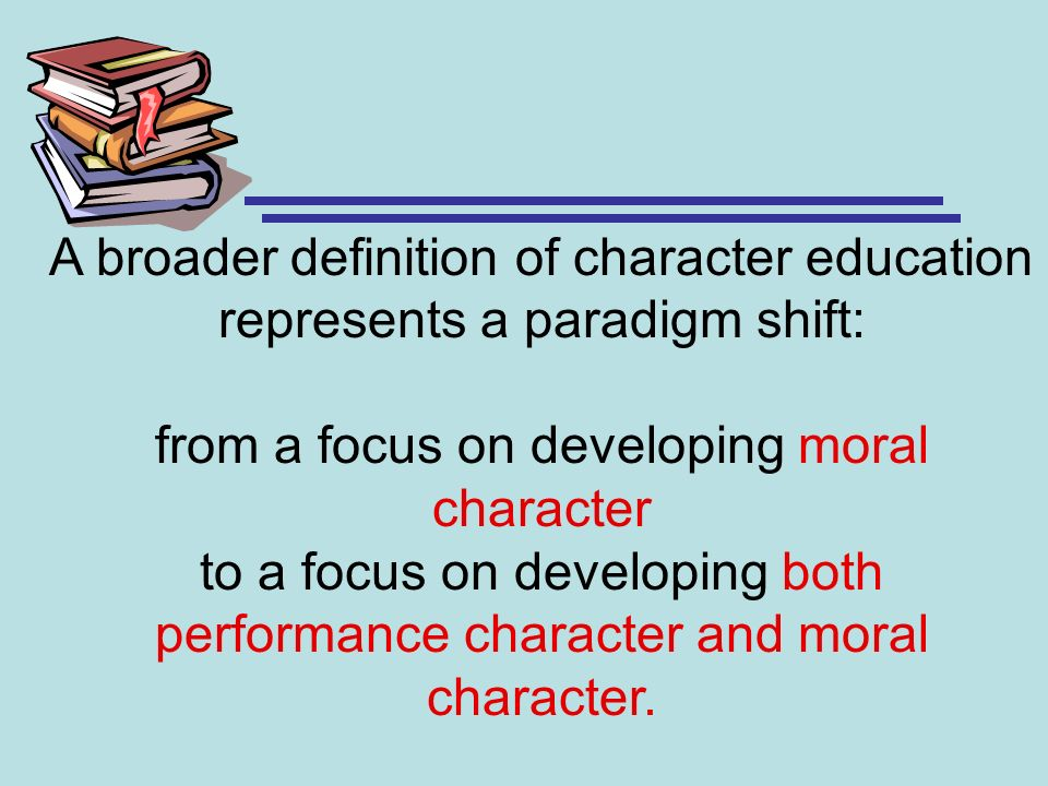 A broader definition of character education represents a paradigm shift: from a focus on developing moral character to a focus on developing both perf
