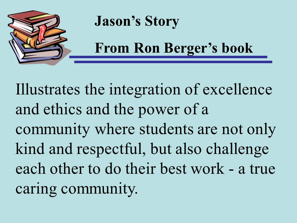 Jasons Story From Ron Bergers book Illustrates the integration of excellence and ethics and the power of a community where students are not only kind