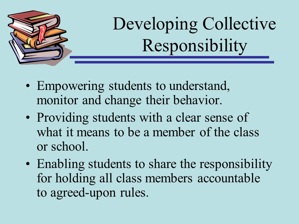 Developing Collective Responsibility Empowering students to understand, monitor and change their behavior. Providing students with a clear sense of wh
