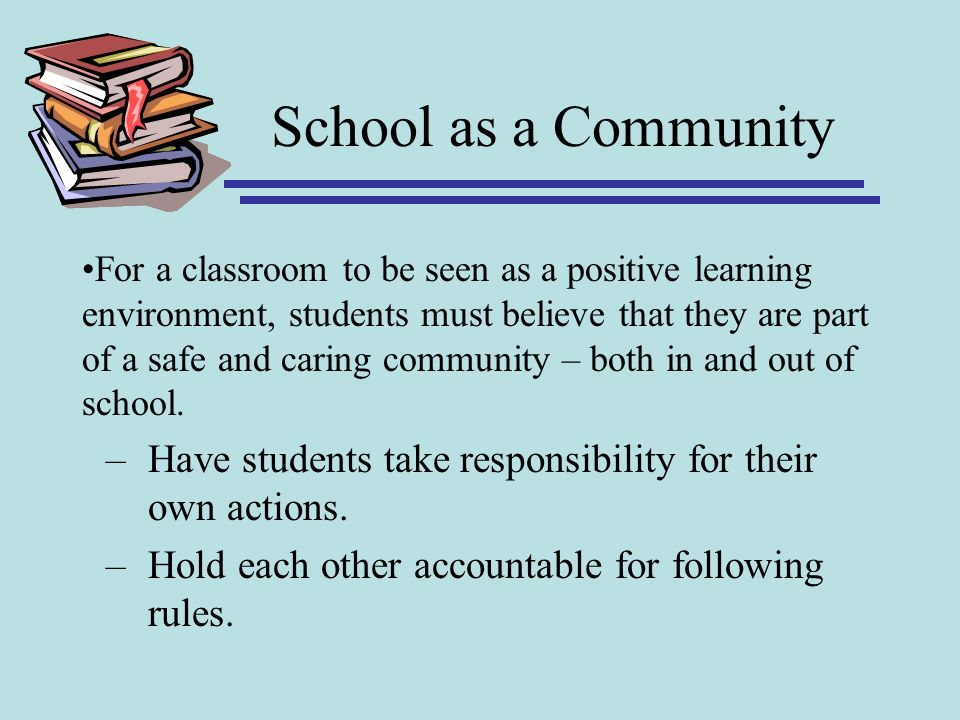 School as a Community For a classroom to be seen as a positive learning environment, students must believe that they are part of a safe and caring com