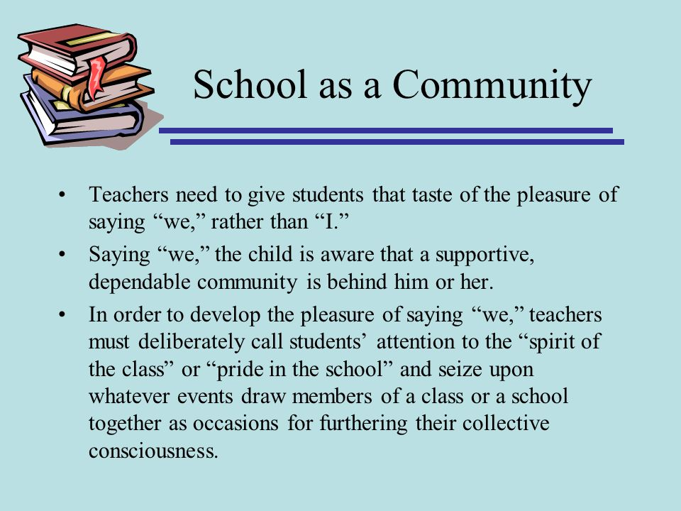 School as a Community Teachers need to give students that taste of the pleasure of saying we, rather than I. Saying we, the child is aware that a supp