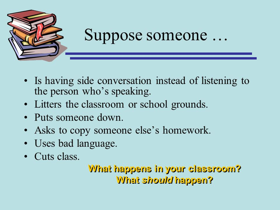 Suppose someone … Is having side conversation instead of listening to the person whos speaking. Litters the classroom or school grounds. Puts someone