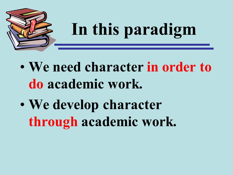 In this paradigm We need character in order to do academic work. We develop character through academic work.