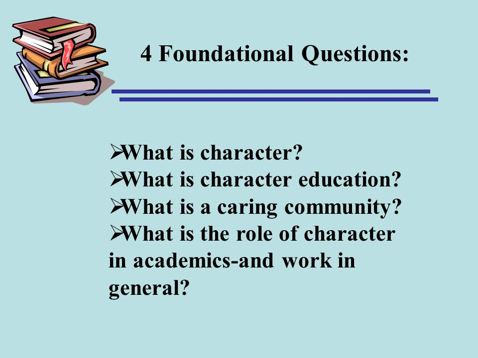 What is character? What is character education? What is a caring community? What is the role of character in academics-and work in general? 4 Foundati