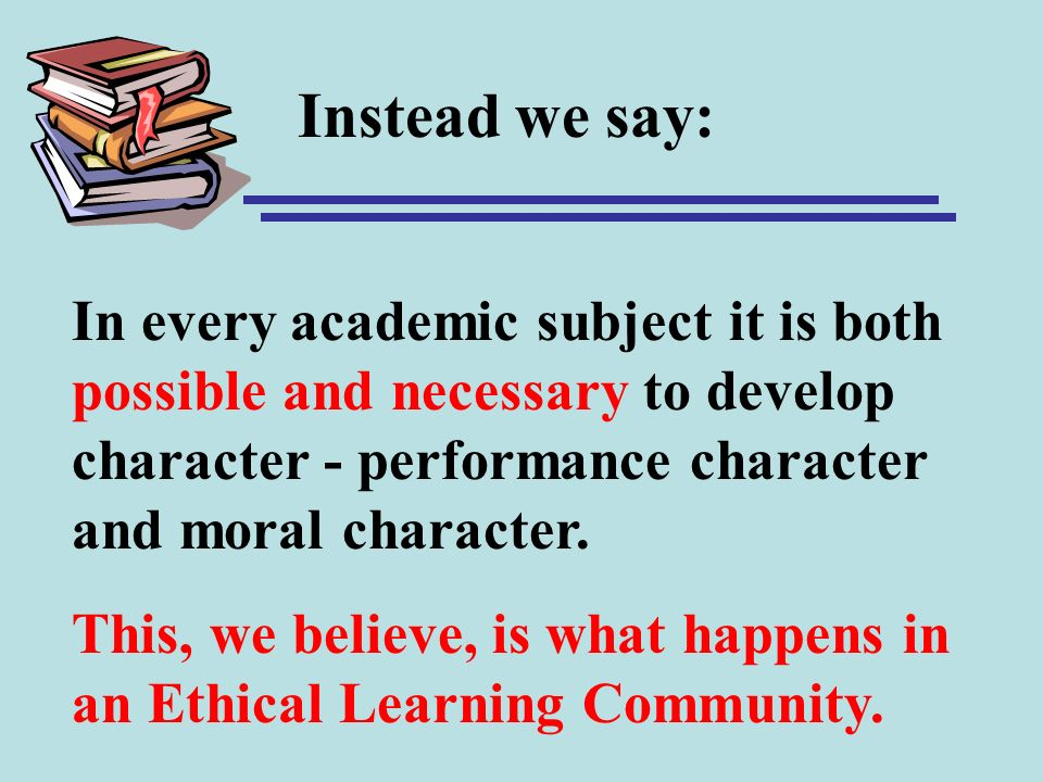 Instead we say: In every academic subject it is both possible and necessary to develop character - performance character and moral character. This, we
