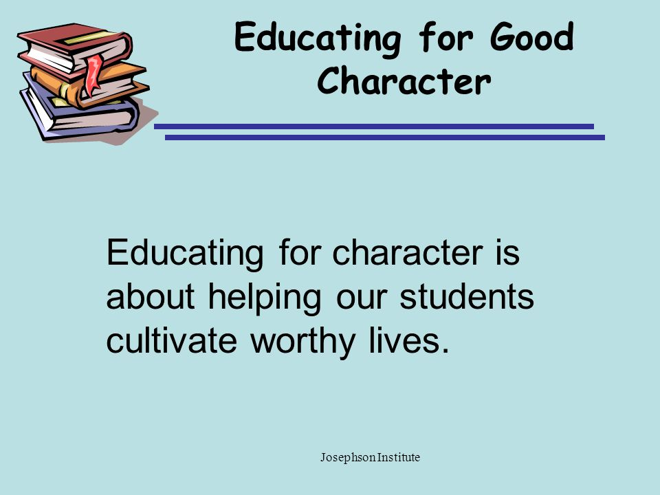 Educating for Good Character Educating for character is about helping our students cultivate worthy lives. Josephson Institute