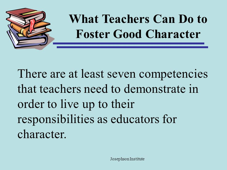 What Teachers Can Do to Foster Good Character There are at least seven competencies that teachers need to demonstrate in order to live up to their res