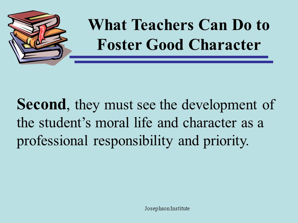What Teachers Can Do to Foster Good Character Second, they must see the development of the students moral life and character as a professional respons