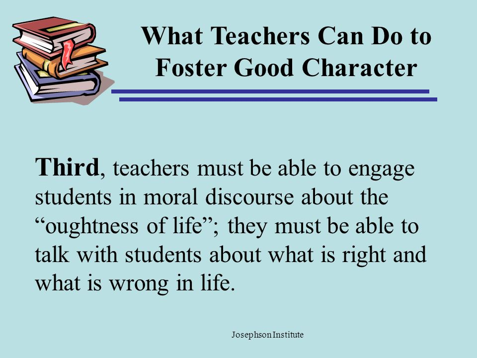 What Teachers Can Do to Foster Good Character Third, teachers must be able to engage students in moral discourse about the oughtness of life; they mus