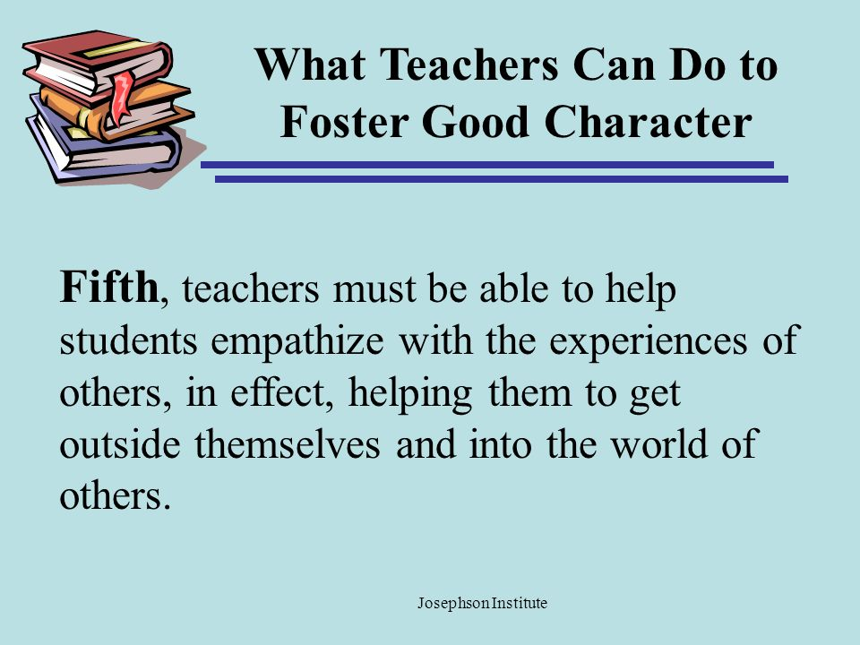 What Teachers Can Do to Foster Good Character Fifth, teachers must be able to help students empathize with the experiences of others, in effect, helpi