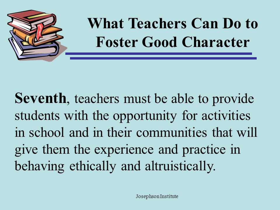 What Teachers Can Do to Foster Good Character Seventh, teachers must be able to provide students with the opportunity for activities in school and in