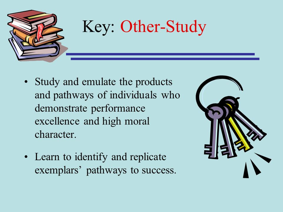 Key: Other-Study Study and emulate the products and pathways of individuals who demonstrate performance excellence and high moral character. Learn to