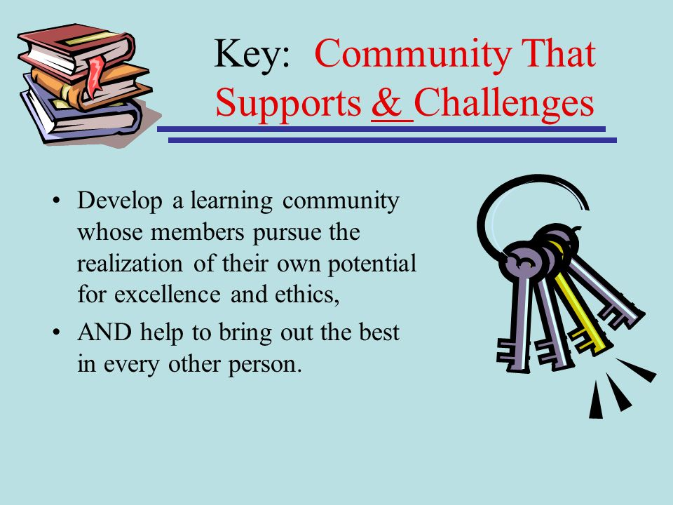 Key: Community That Supports & Challenges Develop a learning community whose members pursue the realization of their own potential for excellence and