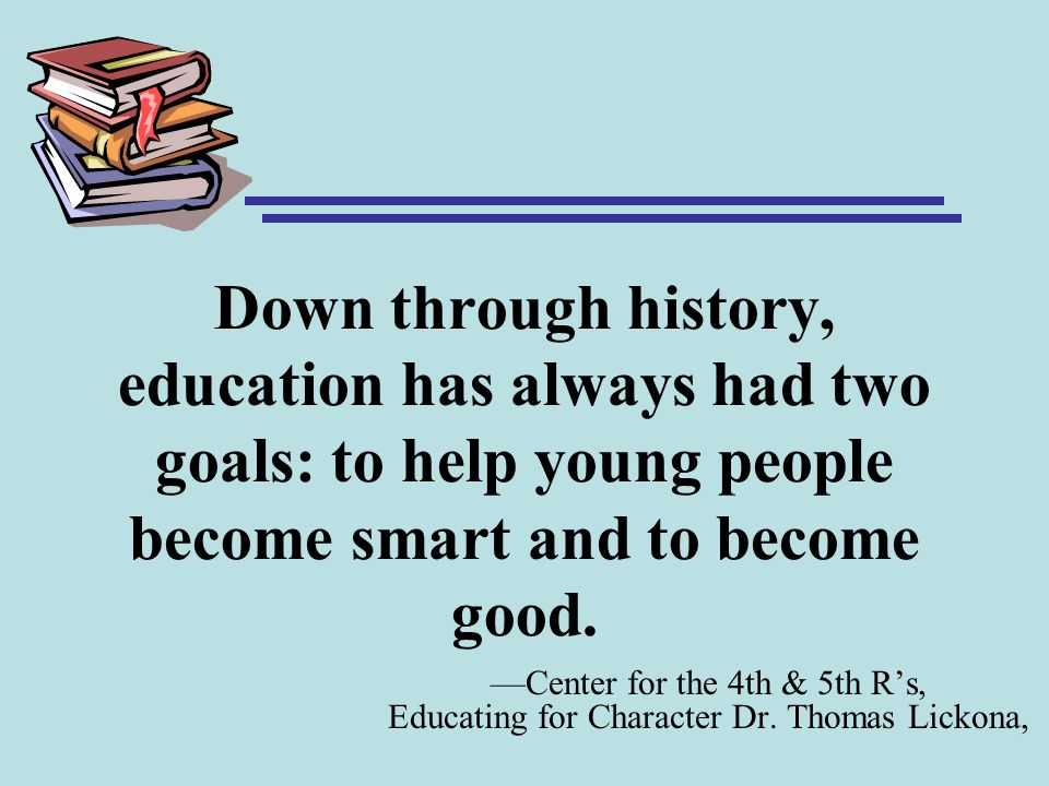 Down through history, education has always had two goals: to help young people become smart and to become good. Center for the 4th & 5th Rs, Educating