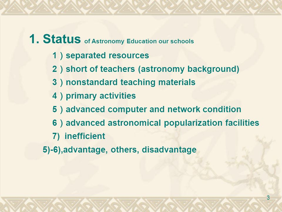 3 1.Status of Astronomy Education our schools 1 separated resources 2 short of teachers (astronomy background) 3 nonstandard teaching materials 4 primary activities 5 advanced computer and network condition 6 advanced astronomical popularization facilities 7) inefficient 5)-6),advantage, others, disadvantage