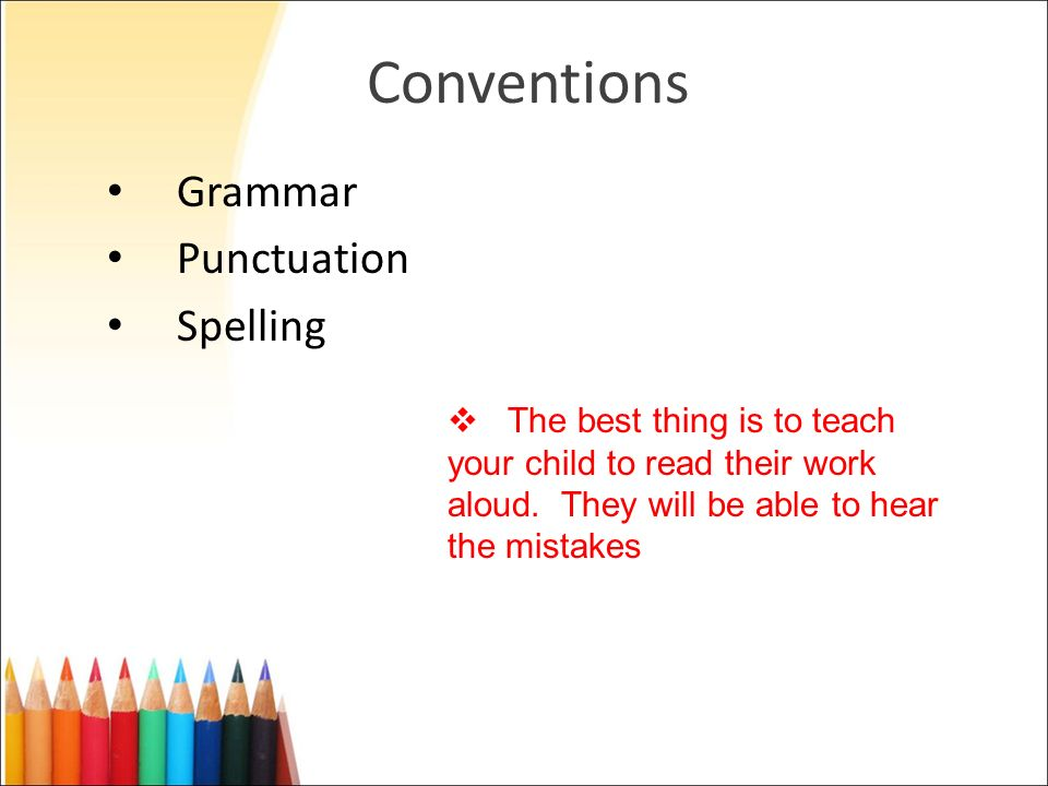 Conventions Grammar Punctuation Spelling The best thing is to teach your child to read their work aloud. They will be able to hear the mistakes