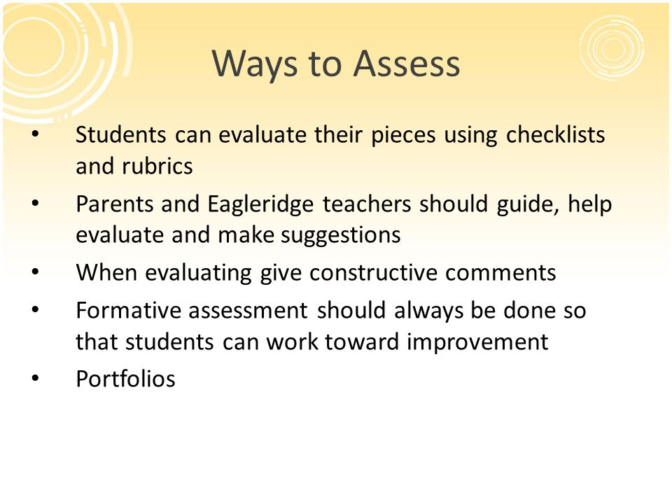Ways to Assess Students can evaluate their pieces using checklists and rubrics Parents and Eagleridge teachers should guide, help evaluate and make su