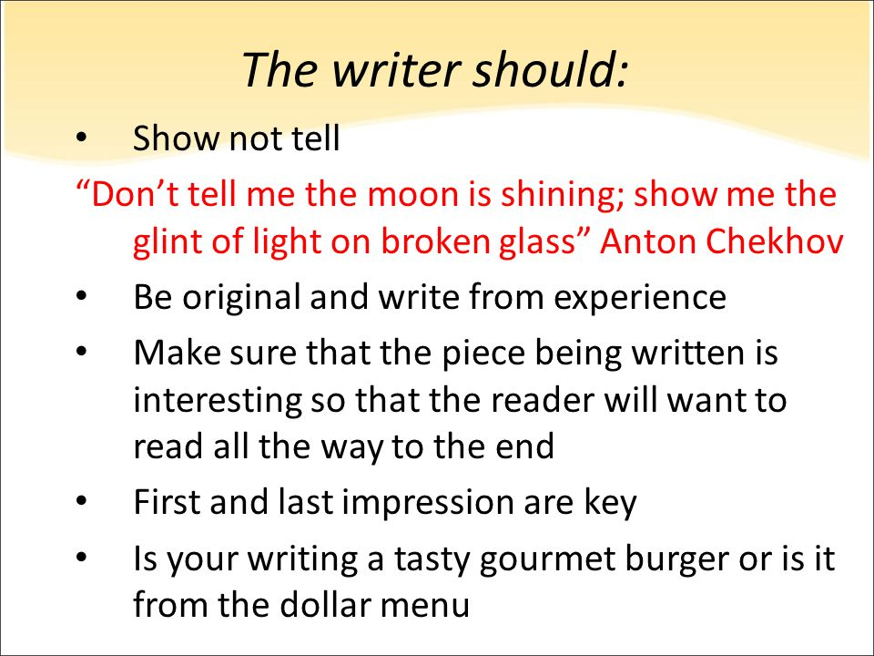 The writer should: Show not tell Dont tell me the moon is shining; show me the glint of light on broken glass Anton Chekhov Be original and write from