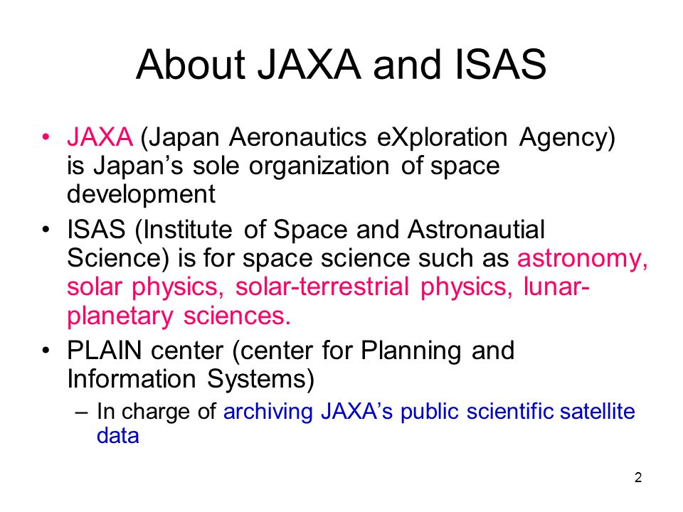 2 About JAXA and ISAS JAXA (Japan Aeronautics eXploration Agency) is Japans sole organization of space development ISAS (Institute of Space and Astronautial Science) is for space science such as astronomy, solar physics, solar-terrestrial physics, lunar- planetary sciences.