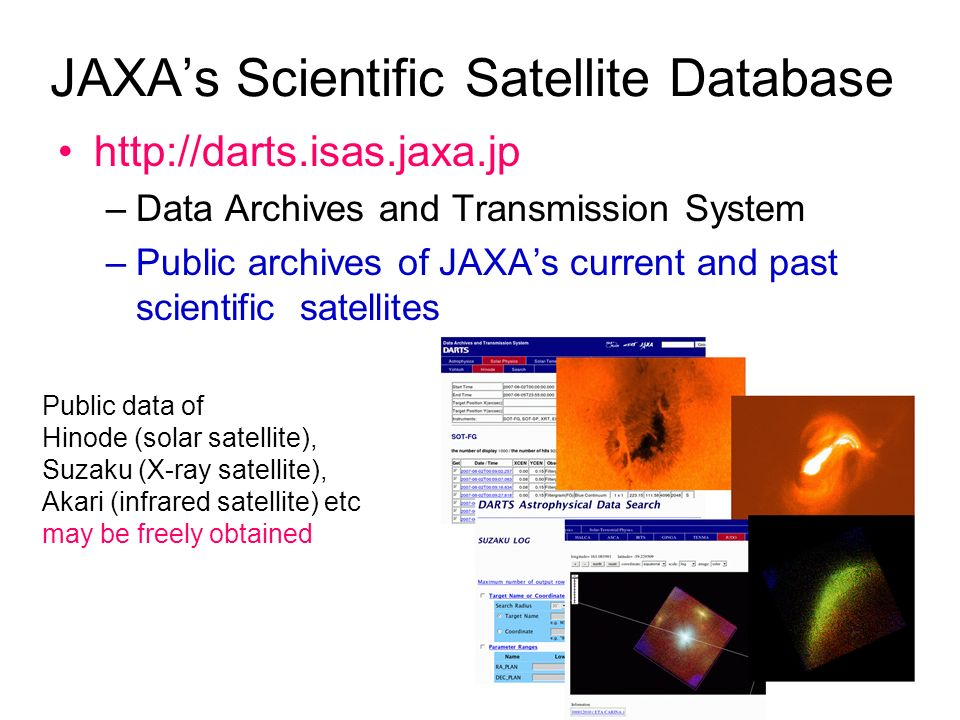 3 JAXAs Scientific Satellite Database http://darts.isas.jaxa.jp –Data Archives and Transmission System –Public archives of JAXAs current and past scientific satellites Public data of Hinode (solar satellite), Suzaku (X-ray satellite), Akari (infrared satellite) etc may be freely obtained