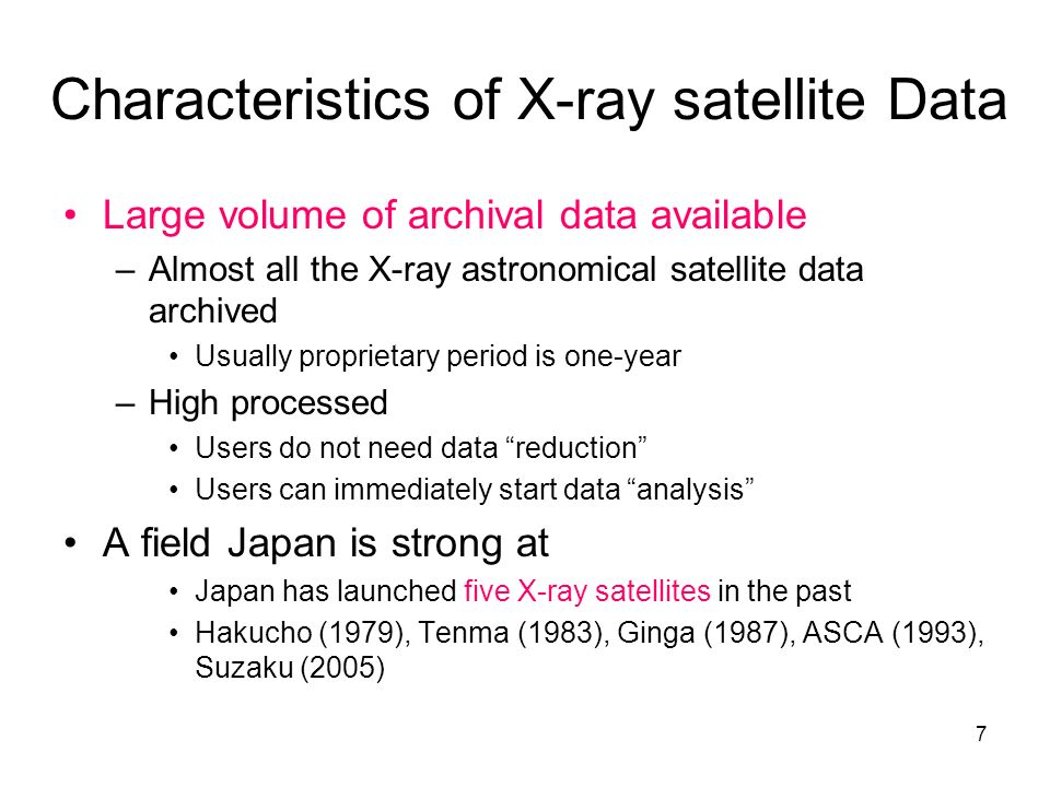 7 Characteristics of X-ray satellite Data Large volume of archival data available –Almost all the X-ray astronomical satellite data archived Usually proprietary period is one-year –High processed Users do not need data reduction Users can immediately start data analysis A field Japan is strong at Japan has launched five X-ray satellites in the past Hakucho (1979), Tenma (1983), Ginga (1987), ASCA (1993), Suzaku (2005)