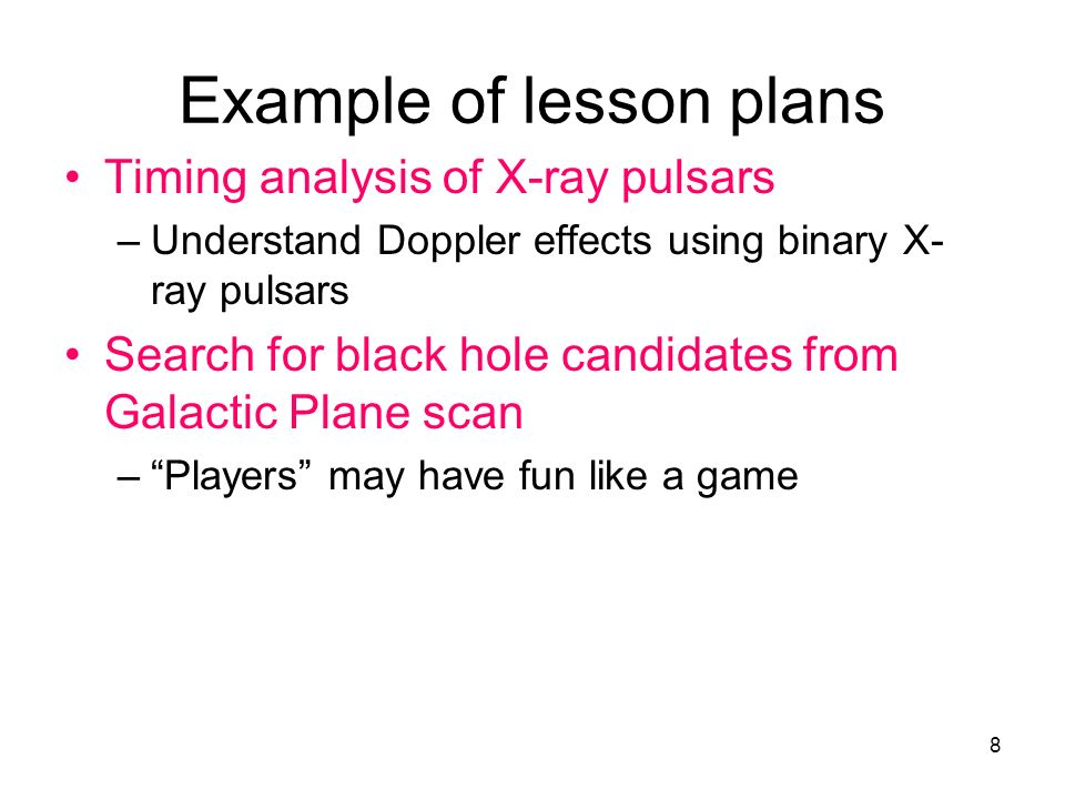 8 Example of lesson plans Timing analysis of X-ray pulsars –Understand Doppler effects using binary X- ray pulsars Search for black hole candidates from Galactic Plane scan –Players may have fun like a game