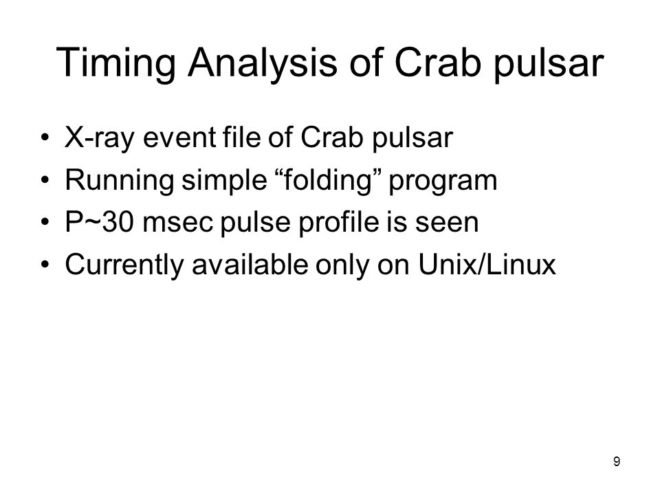9 Timing Analysis of Crab pulsar X-ray event file of Crab pulsar Running simple folding program P~30 msec pulse profile is seen Currently available on