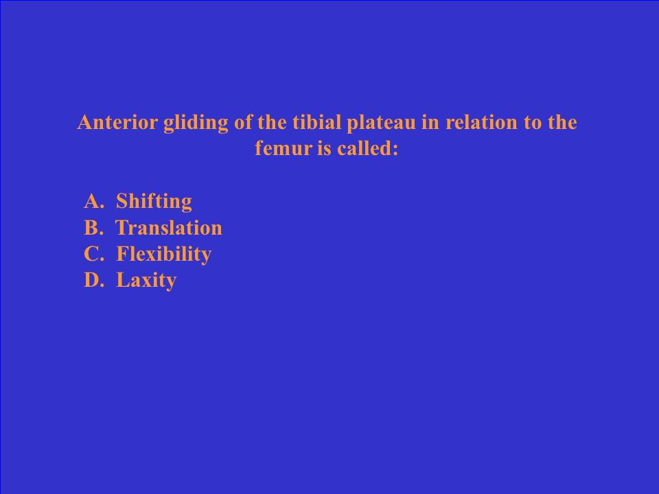 Anterior gliding of the tibial plateau in relation to the femur is called: A.