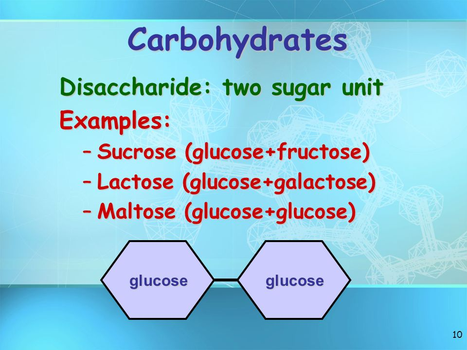 10 Carbohydrates Disaccharide: two sugar unit Examples: –Sucrose (glucose+fructose) –Lactose (glucose+galactose) –Maltose (glucose+glucose) glucoseglu