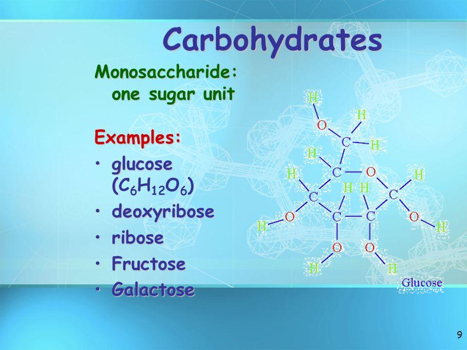 9 Carbohydrates Monosaccharide: one sugar unit Examples: glucose (glucose (C 6 H 12 O 6 ) deoxyribosedeoxyribose riboseribose FructoseFructose Galacto