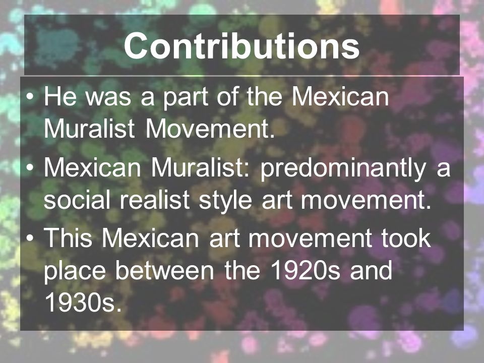 Contributions He was a part of the Mexican Muralist Movement. Mexican Muralist: predominantly a social realist style art movement. This Mexican art mo