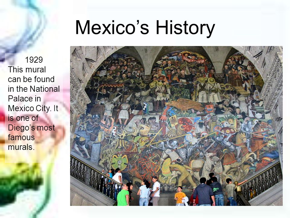 Mexicos History 1929 This mural can be found in the National Palace in Mexico City. It is one of Diegos most famous murals.
