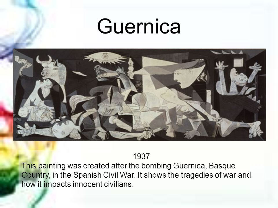 Guernica 1937 This painting was created after the bombing Guernica, Basque Country, in the Spanish Civil War. It shows the tragedies of war and how it