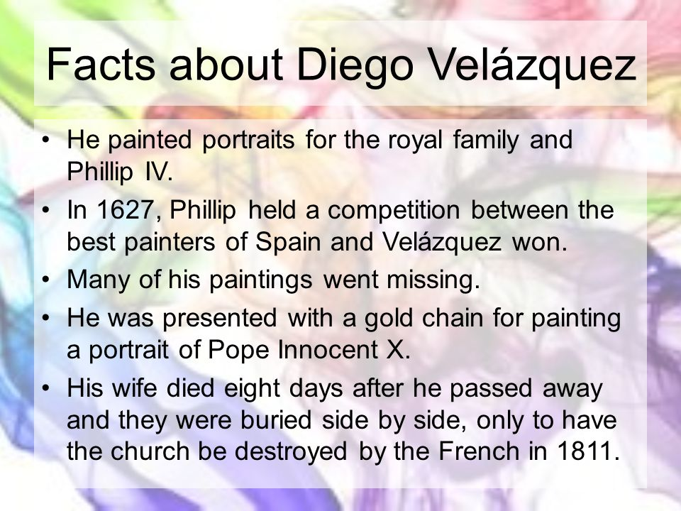 Facts about Diego Velázquez He painted portraits for the royal family and Phillip IV. In 1627, Phillip held a competition between the best painters of