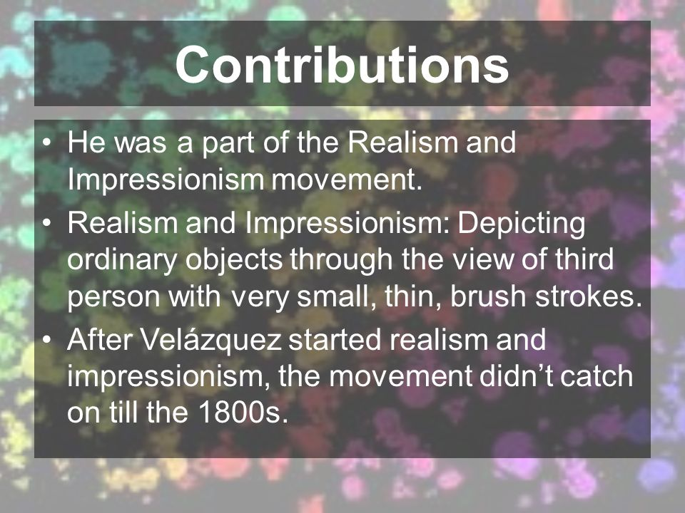 Contributions He was a part of the Realism and Impressionism movement. Realism and Impressionism: Depicting ordinary objects through the view of third